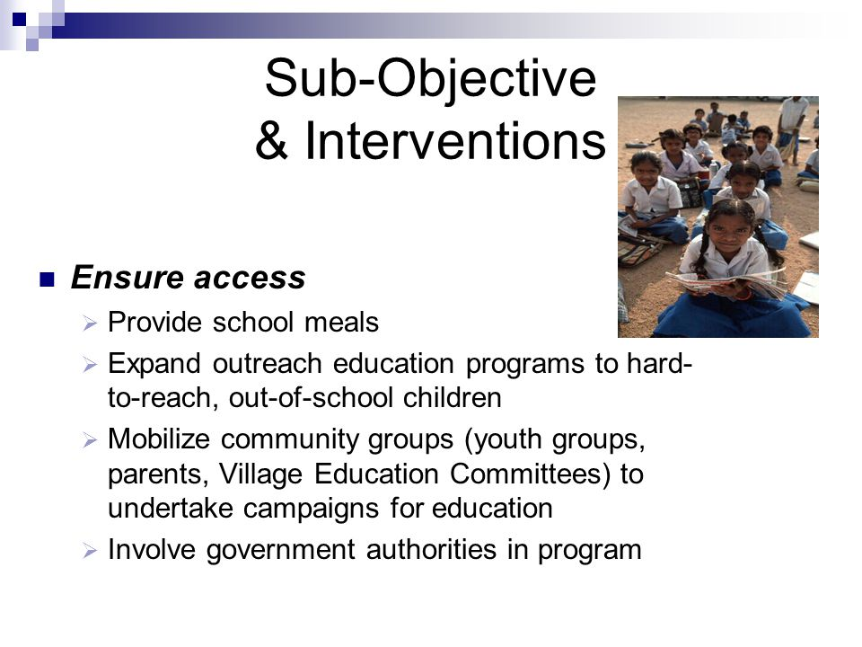 Sub-Objective & Interventions Ensure access  Provide school meals  Expand outreach education programs to hard- to-reach, out-of-school children  Mo
