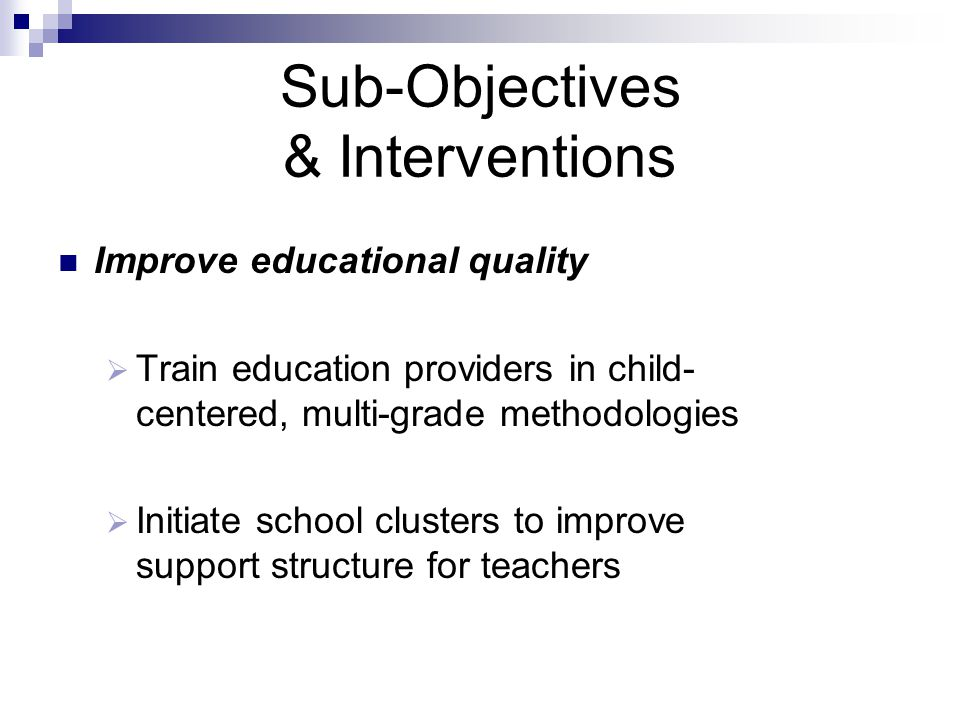 Sub-Objectives & Interventions Improve educational quality  Train education providers in child- centered, multi-grade methodologies  Initiate school clusters to improve support structure for teachers