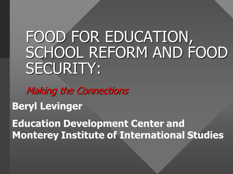 FOOD FOR EDUCATION, SCHOOL REFORM AND FOOD SECURITY: Making the Connections Beryl Levinger Education Development Center and Monterey Institute of International Studies
