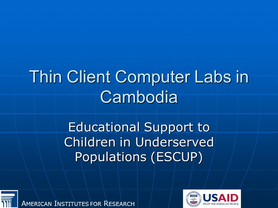 A MERICAN I NSTITUTES FOR R ESEARCH Thin Client Computer Labs in Cambodia Educational Support to Children in Underserved Populations (ESCUP)