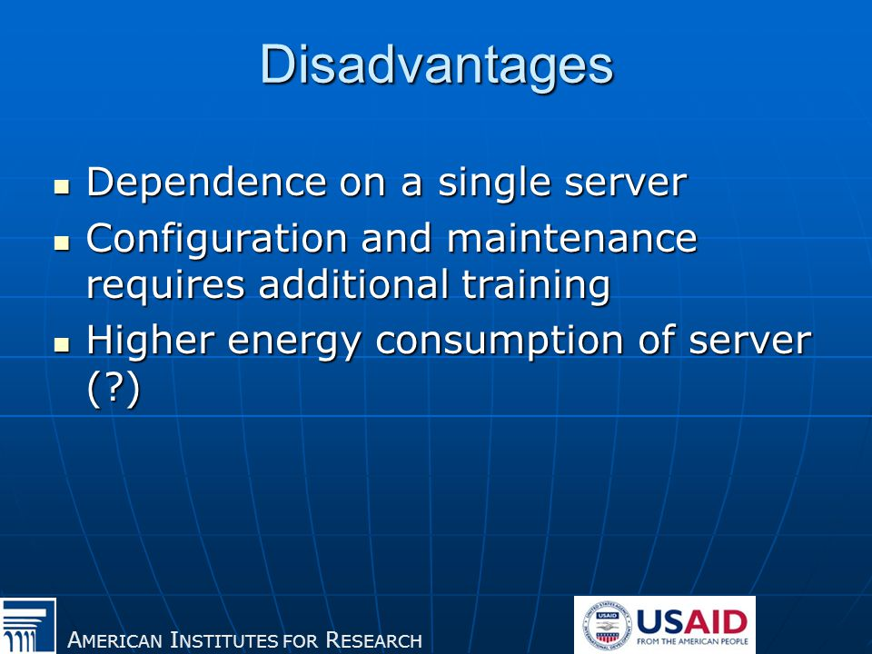 A MERICAN I NSTITUTES FOR R ESEARCH Disadvantages Dependence on a single server Dependence on a single server Configuration and maintenance requires additional training Configuration and maintenance requires additional training Higher energy consumption of server ( ) Higher energy consumption of server ( )
