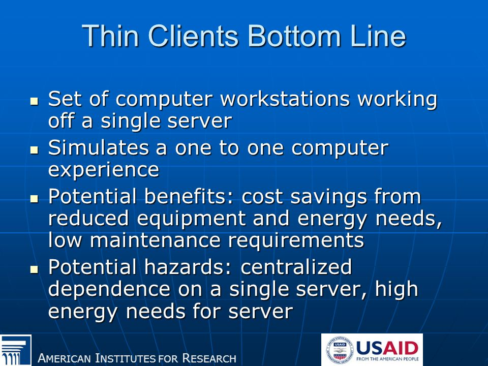A MERICAN I NSTITUTES FOR R ESEARCH Thin Clients Bottom Line Set of computer workstations working off a single server Set of computer workstations working off a single server Simulates a one to one computer experience Simulates a one to one computer experience Potential benefits: cost savings from reduced equipment and energy needs, low maintenance requirements Potential benefits: cost savings from reduced equipment and energy needs, low maintenance requirements Potential hazards: centralized dependence on a single server, high energy needs for server Potential hazards: centralized dependence on a single server, high energy needs for server