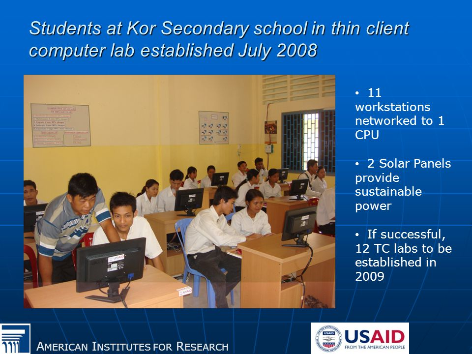 A MERICAN I NSTITUTES FOR R ESEARCH Students at Kor Secondary school in thin client computer lab established July 2008 11 workstations networked to 1 CPU 2 Solar Panels provide sustainable power If successful, 12 TC labs to be established in 2009