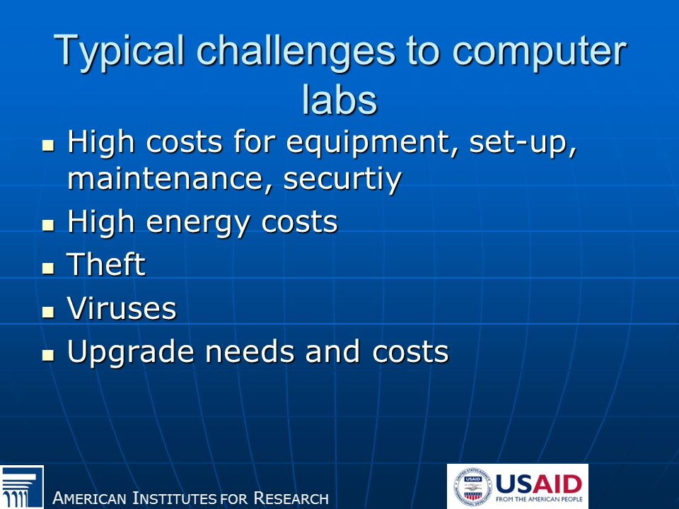 A MERICAN I NSTITUTES FOR R ESEARCH Typical challenges to computer labs High costs for equipment, set-up, maintenance, securtiy High costs for equipment, set-up, maintenance, securtiy High energy costs High energy costs Theft Theft Viruses Viruses Upgrade needs and costs Upgrade needs and costs