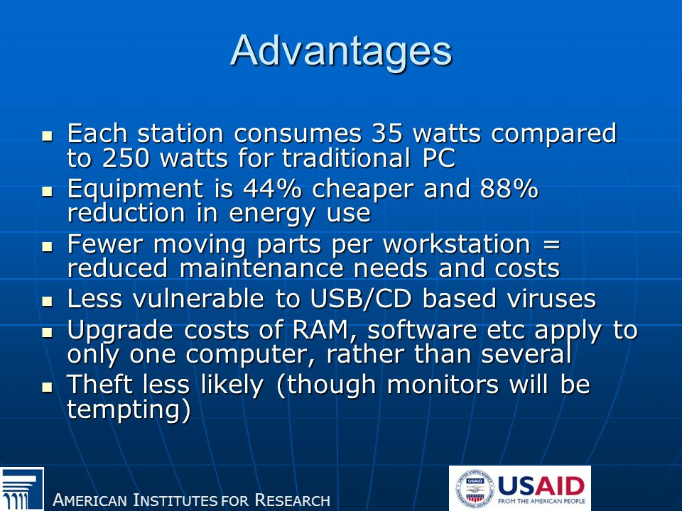 A MERICAN I NSTITUTES FOR R ESEARCH Advantages Each station consumes 35 watts compared to 250 watts for traditional PC Each station consumes 35 watts compared to 250 watts for traditional PC Equipment is 44% cheaper and 88% reduction in energy use Equipment is 44% cheaper and 88% reduction in energy use Fewer moving parts per workstation = reduced maintenance needs and costs Fewer moving parts per workstation = reduced maintenance needs and costs Less vulnerable to USB/CD based viruses Less vulnerable to USB/CD based viruses Upgrade costs of RAM, software etc apply to only one computer, rather than several Upgrade costs of RAM, software etc apply to only one computer, rather than several Theft less likely (though monitors will be tempting) Theft less likely (though monitors will be tempting)