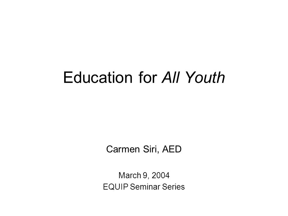 Education for All Youth Carmen Siri, AED March 9, 2004 EQUIP Seminar Series