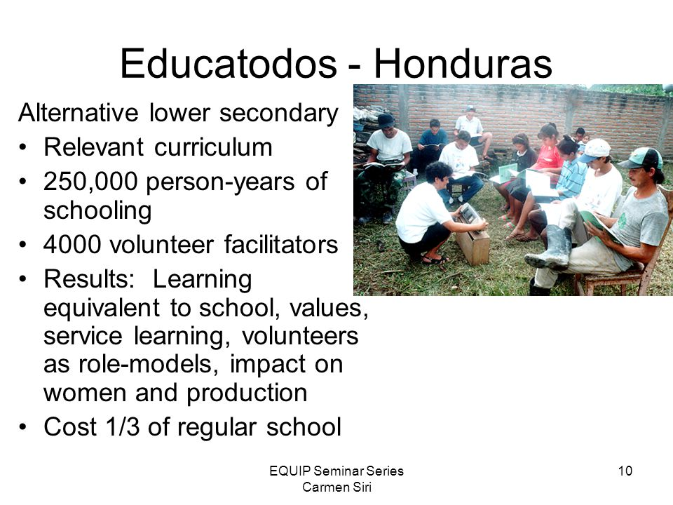 EQUIP Seminar Series Carmen Siri 10 Educatodos - Honduras Alternative lower secondary Relevant curriculum 250,000 person-years of schooling 4000 volunteer facilitators Results: Learning equivalent to school, values, service learning, volunteers as role-models, impact on women and production Cost 1/3 of regular school
