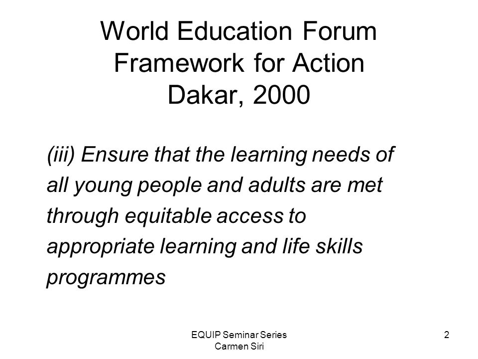 EQUIP Seminar Series Carmen Siri 2 World Education Forum Framework for Action Dakar, 2000 (iii) Ensure that the learning needs of all young people and adults are met through equitable access to appropriate learning and life skills programmes