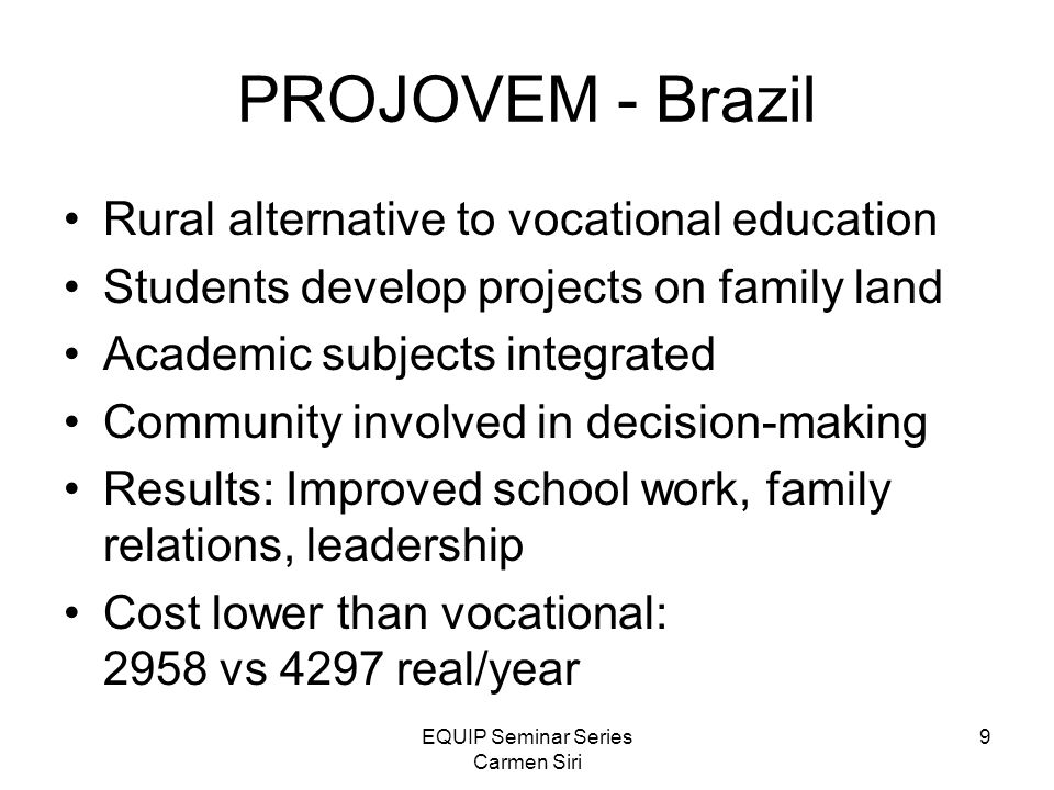 EQUIP Seminar Series Carmen Siri 9 PROJOVEM - Brazil Rural alternative to vocational education Students develop projects on family land Academic subjects integrated Community involved in decision-making Results: Improved school work, family relations, leadership Cost lower than vocational: 2958 vs 4297 real/year