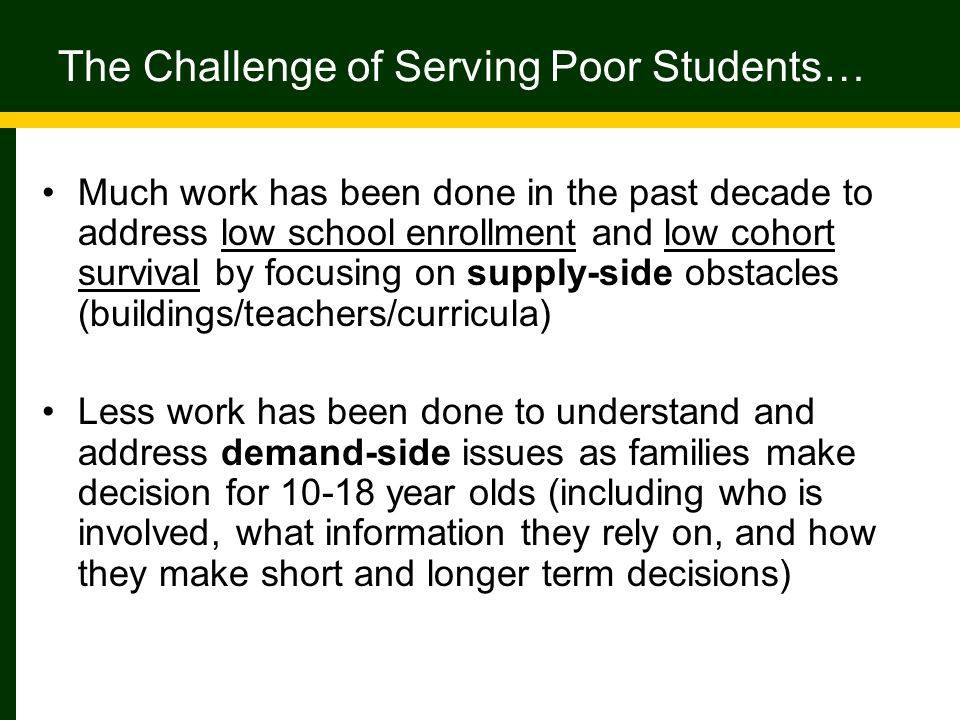 The Challenge of Serving Poor Students… Much work has been done in the past decade to address low school enrollment and low cohort survival by focusing on supply-side obstacles (buildings/teachers/curricula) Less work has been done to understand and address demand-side issues as families make decision for 10-18 year olds (including who is involved, what information they rely on, and how they make short and longer term decisions)