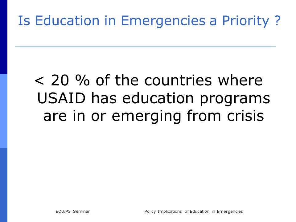 EQUIP2 SeminarPolicy Implications of Education in Emergencies Is Education in Emergencies a Priority ? < 20 % of the countries where USAID has educati
