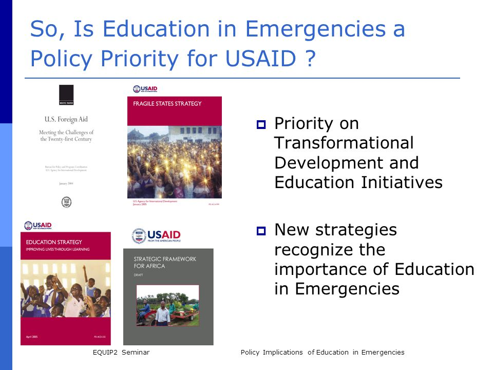 EQUIP2 SeminarPolicy Implications of Education in Emergencies So, Is Education in Emergencies a Policy Priority for USAID ?  Priority on Transformati