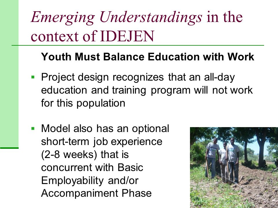 Emerging Understandings in the context of IDEJEN Youth Must Balance Education with Work  Project design recognizes that an all-day education and training program will not work for this population  Model also has an optional short-term job experience (2-8 weeks) that is concurrent with Basic Employability and/or Accompaniment Phase
