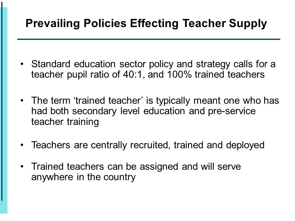 Standard education sector policy and strategy calls for a teacher pupil ratio of 40:1, and 100% trained teachers The term 'trained teacher' is typical