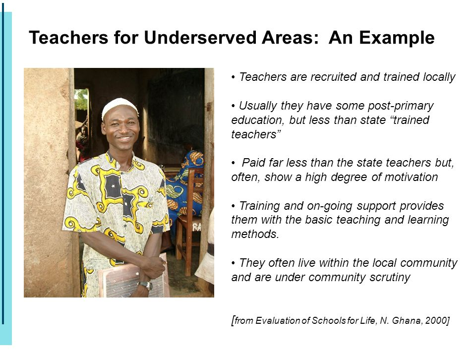 Teachers for Underserved Areas: An Example Teachers are recruited and trained locally Usually they have some post-primary education, but less than sta