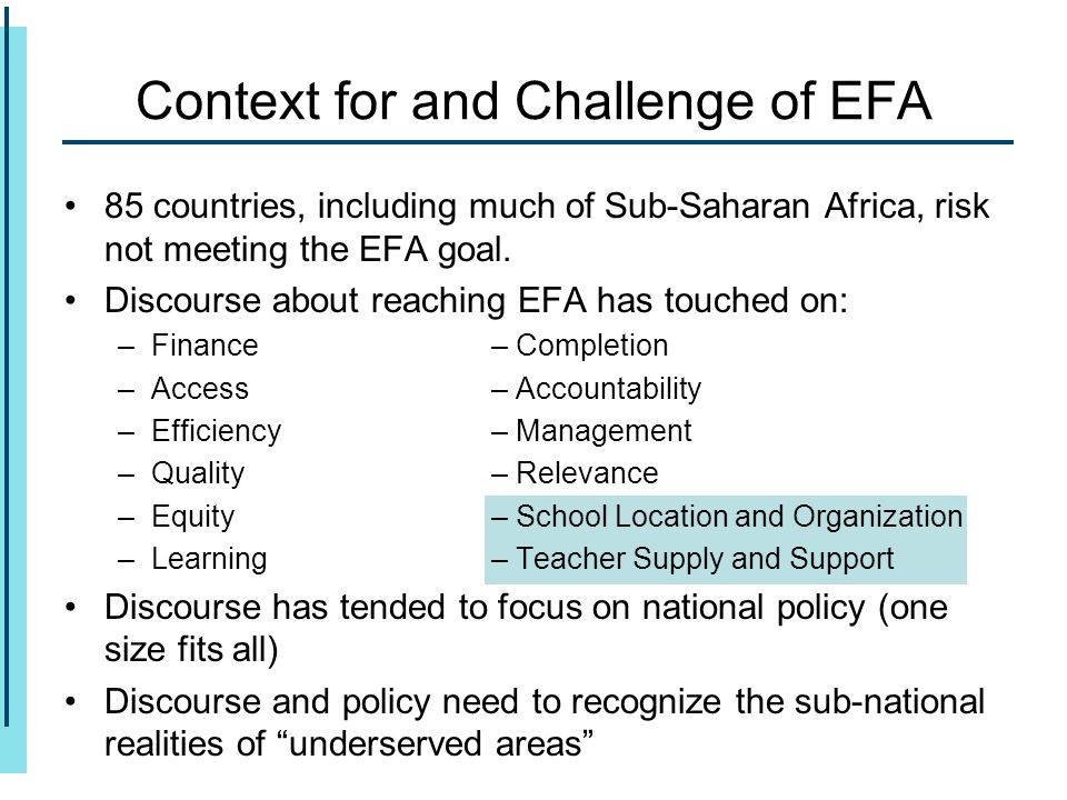 Context for and Challenge of EFA 85 countries, including much of Sub-Saharan Africa, risk not meeting the EFA goal. Discourse about reaching EFA has t