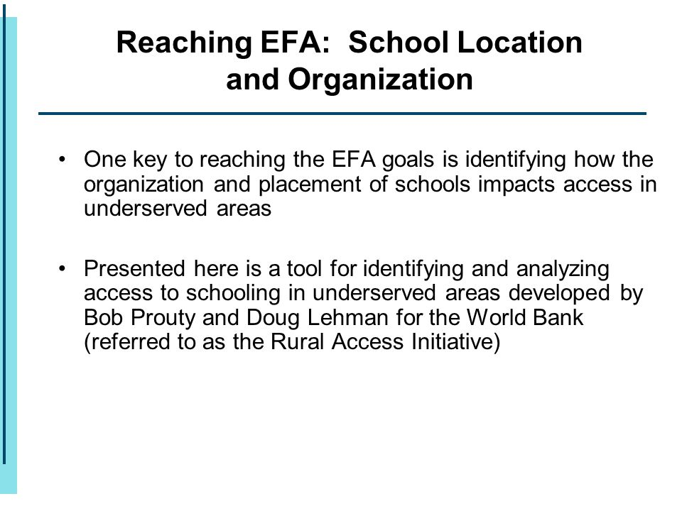 Reaching EFA: School Location and Organization One key to reaching the EFA goals is identifying how the organization and placement of schools impacts access in underserved areas Presented here is a tool for identifying and analyzing access to schooling in underserved areas developed by Bob Prouty and Doug Lehman for the World Bank (referred to as the Rural Access Initiative)