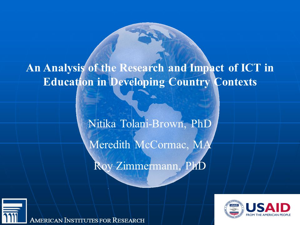 A MERICAN I NSTITUTES FOR R ESEARCH An Analysis of the Research and Impact of ICT in Education in Developing Country Contexts Nitika Tolani-Brown, PhD Meredith McCormac, MA Roy Zimmermann, PhD