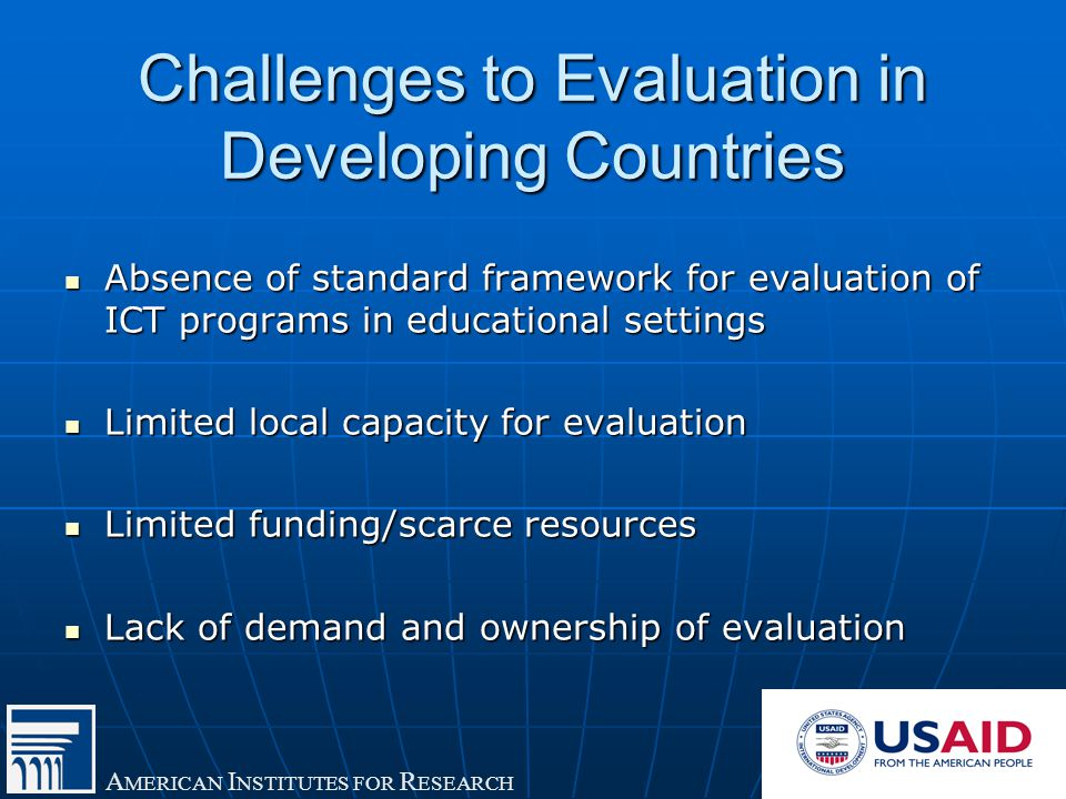 A MERICAN I NSTITUTES FOR R ESEARCH Challenges to Evaluation in Developing Countries Absence of standard framework for evaluation of ICT programs in educational settings Absence of standard framework for evaluation of ICT programs in educational settings Limited local capacity for evaluation Limited local capacity for evaluation Limited funding/scarce resources Limited funding/scarce resources Lack of demand and ownership of evaluation Lack of demand and ownership of evaluation