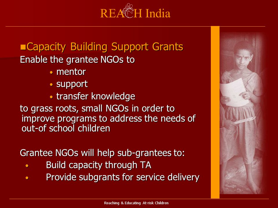 Reaching & Educating At-risk Children REA H India Capacity Building Support Grants Capacity Building Support Grants Enable the grantee NGOs to mentor mentor support support transfer knowledge transfer knowledge to grass roots, small NGOs in order to improve programs to address the needs of out-of school children Grantee NGOs will help sub-grantees to: Build capacity through TA Build capacity through TA Provide subgrants for service delivery Provide subgrants for service delivery
