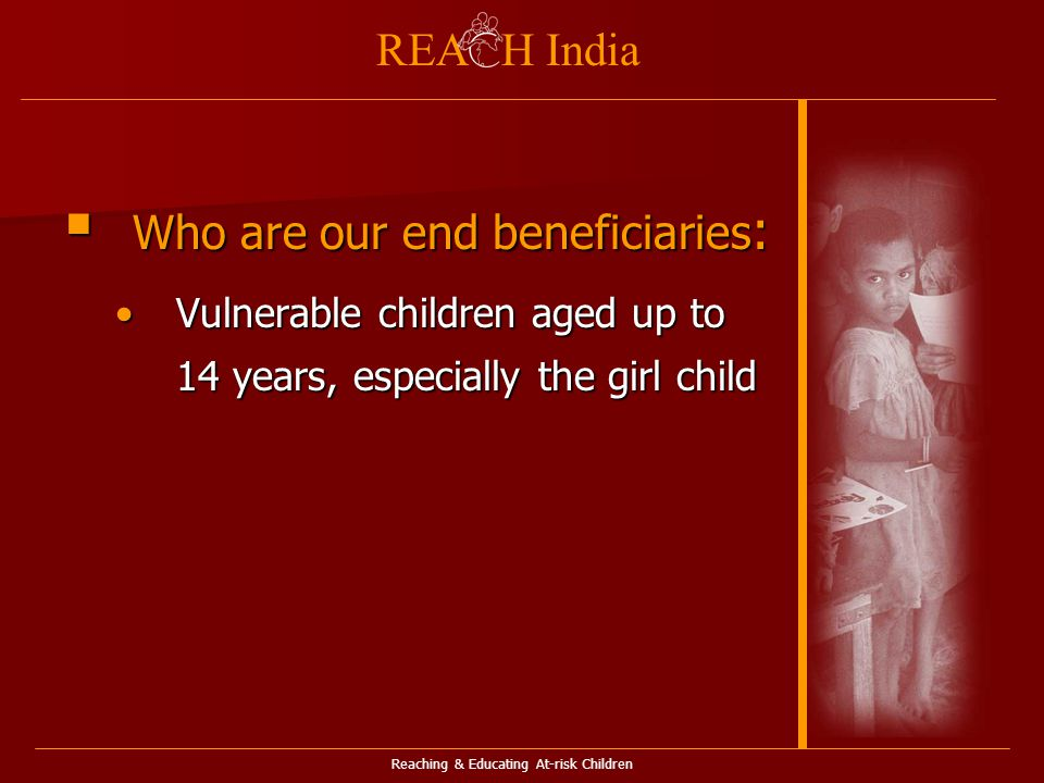 Reaching & Educating At-risk Children REA H India  Who are our end beneficiaries : Vulnerable children aged up to 14 years, especially the girl childVulnerable children aged up to 14 years, especially the girl child