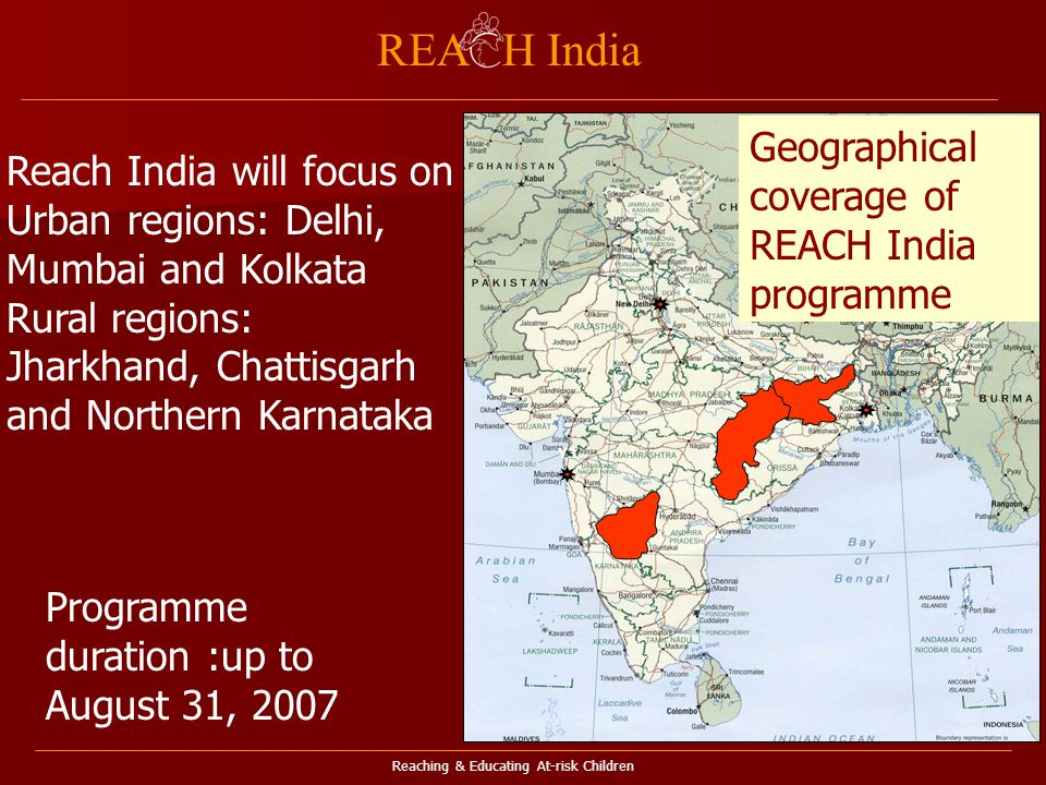 Reaching & Educating At-risk Children REA H India Y1 Y3 Geographical coverage of REACH India programme Reach India will focus on Urban regions: Delhi, Mumbai and Kolkata Rural regions: Jharkhand, Chattisgarh and Northern Karnataka Programme duration :up to August 31, 2007