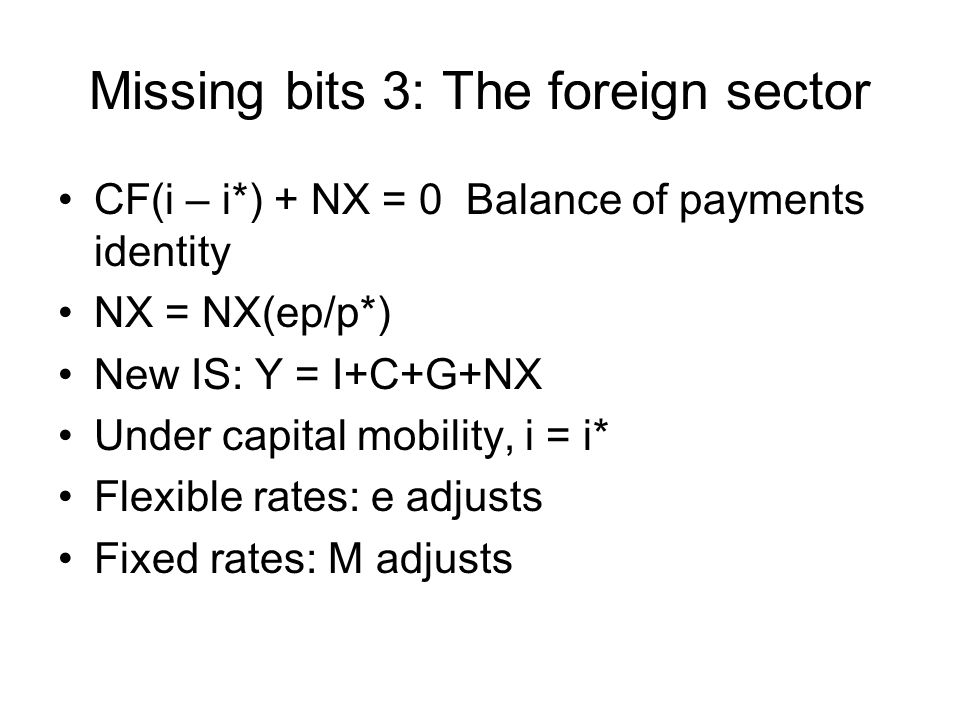 Missing bits 3: The foreign sector CF(i – i*) + NX = 0 Balance of payments identity NX = NX(ep/p*) New IS: Y = I+C+G+NX Under capital mobility, i = i*