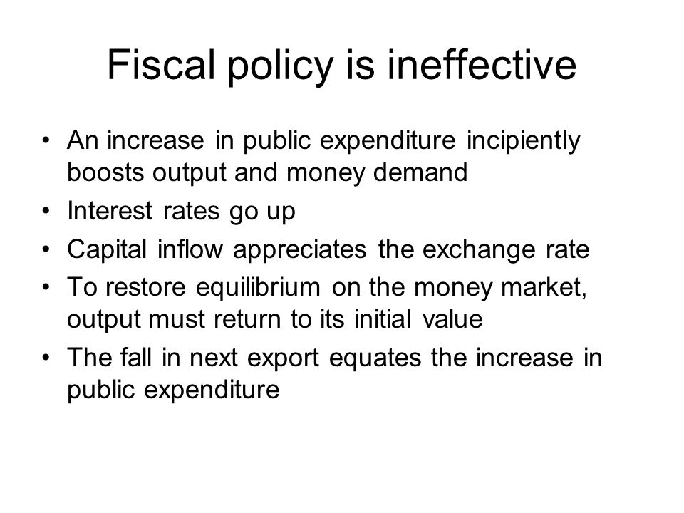 Fiscal policy is ineffective An increase in public expenditure incipiently boosts output and money demand Interest rates go up Capital inflow apprecia