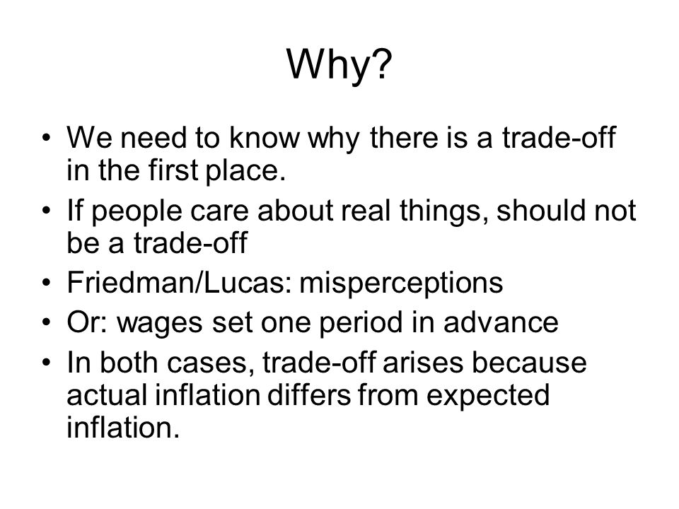 Why? We need to know why there is a trade-off in the first place. If people care about real things, should not be a trade-off Friedman/Lucas: misperce