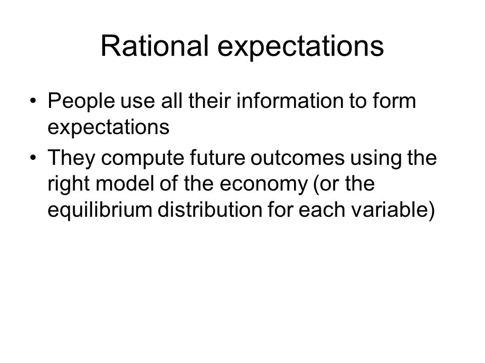 Rational expectations People use all their information to form expectations They compute future outcomes using the right model of the economy (or the
