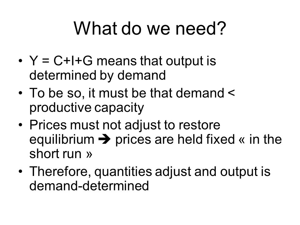 What do we need? Y = C+I+G means that output is determined by demand To be so, it must be that demand < productive capacity Prices must not adjust to