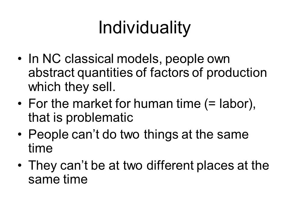 Individuality In NC classical models, people own abstract quantities of factors of production which they sell.
