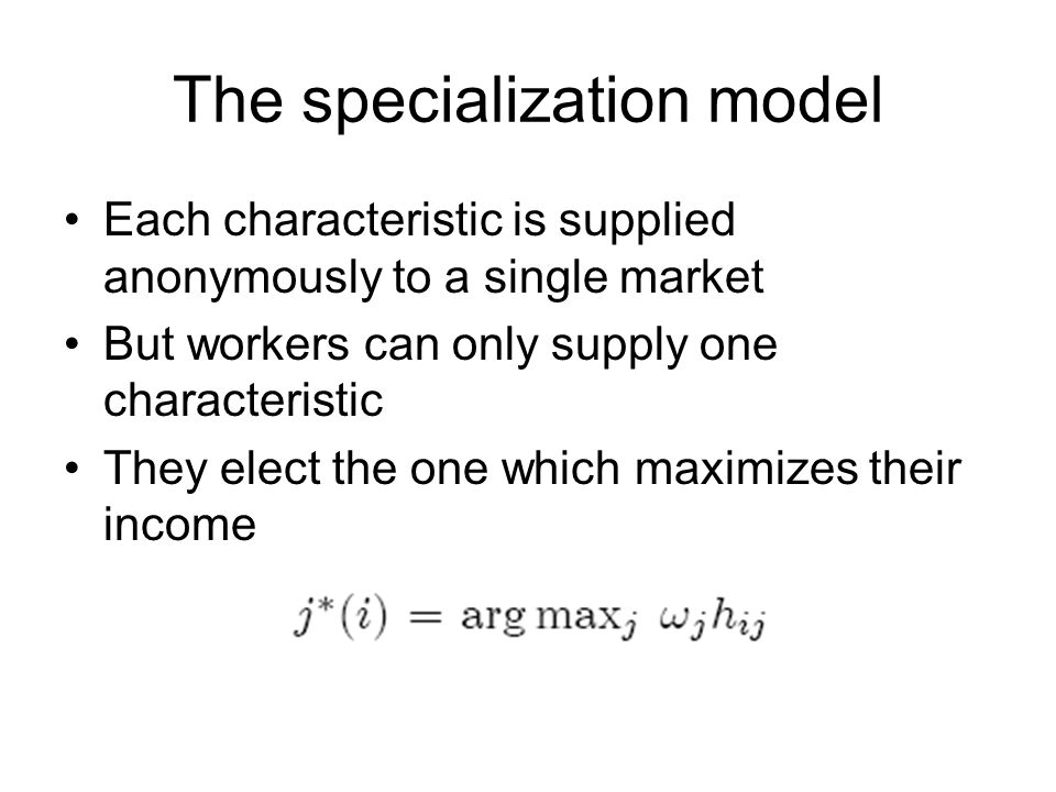 The specialization model Each characteristic is supplied anonymously to a single market But workers can only supply one characteristic They elect the one which maximizes their income