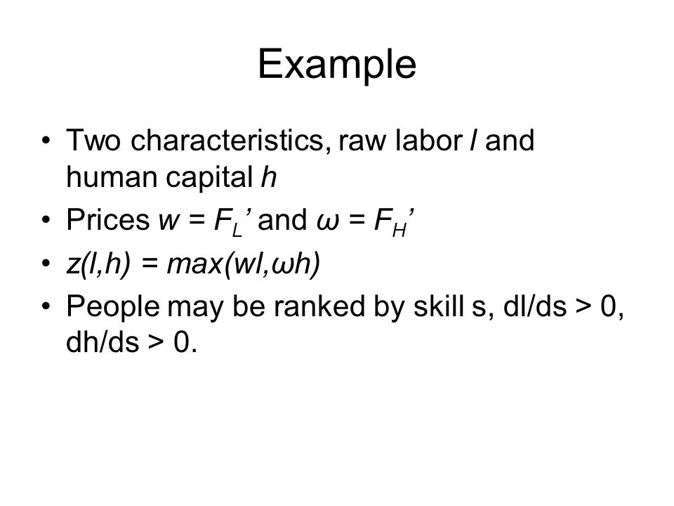 Example Two characteristics, raw labor l and human capital h Prices w = F L ' and ω = F H ' z(l,h) = max(wl,ωh) People may be ranked by skill s, dl/ds > 0, dh/ds > 0.