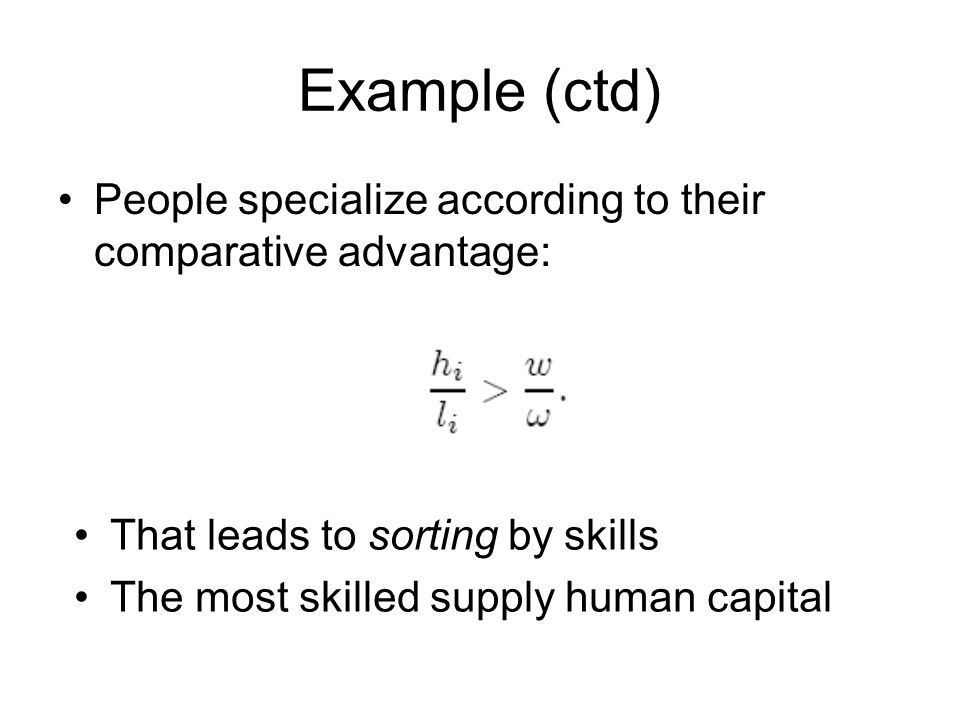 Example (ctd) People specialize according to their comparative advantage: That leads to sorting by skills The most skilled supply human capital