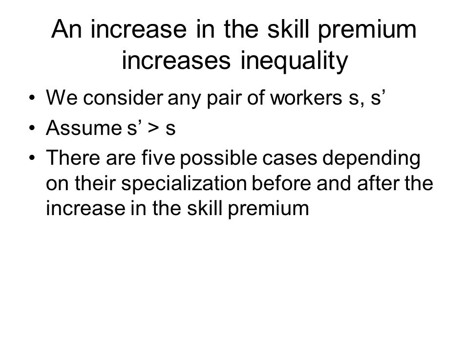An increase in the skill premium increases inequality We consider any pair of workers s, s' Assume s' > s There are five possible cases depending on their specialization before and after the increase in the skill premium