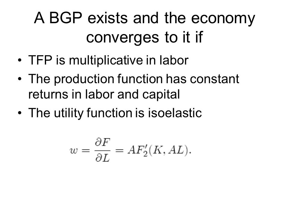 A BGP exists and the economy converges to it if TFP is multiplicative in labor The production function has constant returns in labor and capital The utility function is isoelastic