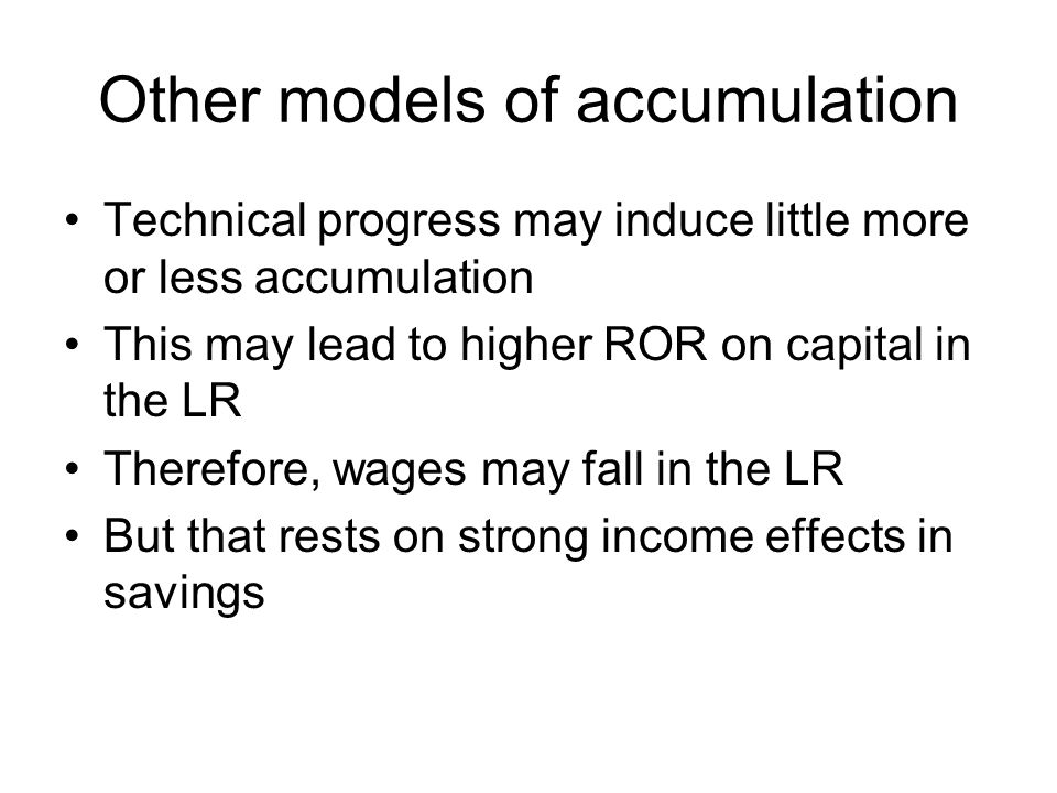 Other models of accumulation Technical progress may induce little more or less accumulation This may lead to higher ROR on capital in the LR Therefore, wages may fall in the LR But that rests on strong income effects in savings