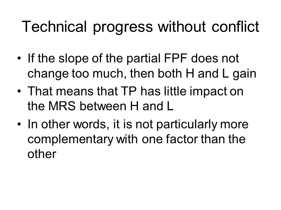 Technical progress without conflict If the slope of the partial FPF does not change too much, then both H and L gain That means that TP has little impact on the MRS between H and L In other words, it is not particularly more complementary with one factor than the other