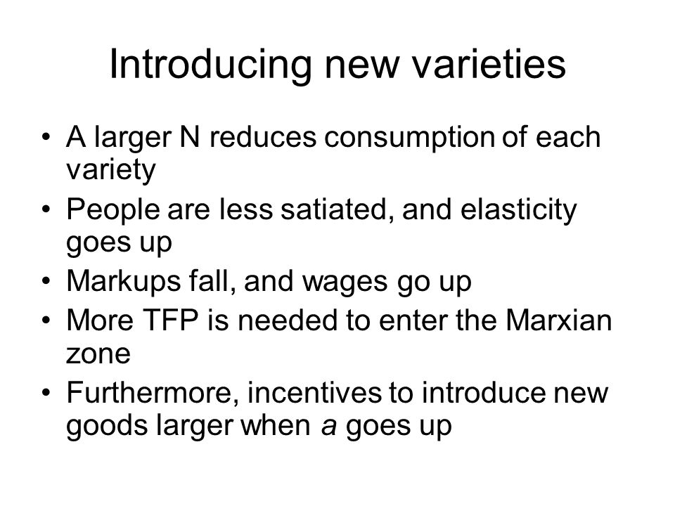 Introducing new varieties A larger N reduces consumption of each variety People are less satiated, and elasticity goes up Markups fall, and wages go u