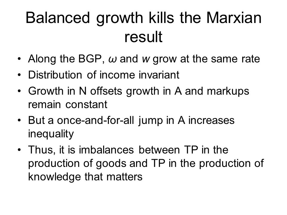 Balanced growth kills the Marxian result Along the BGP, ω and w grow at the same rate Distribution of income invariant Growth in N offsets growth in A