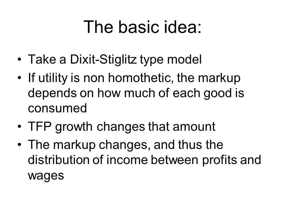 The basic idea: Take a Dixit-Stiglitz type model If utility is non homothetic, the markup depends on how much of each good is consumed TFP growth chan