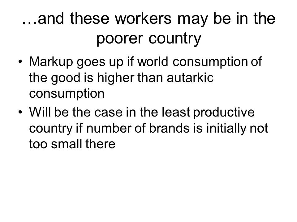 …and these workers may be in the poorer country Markup goes up if world consumption of the good is higher than autarkic consumption Will be the case i