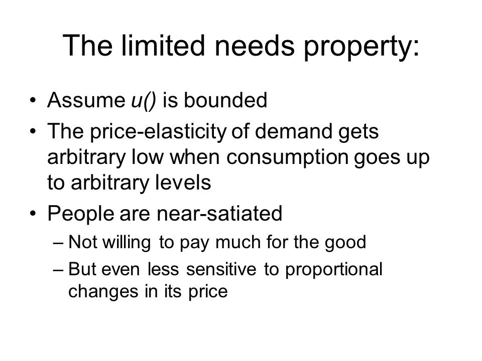 The limited needs property: Assume u() is bounded The price-elasticity of demand gets arbitrary low when consumption goes up to arbitrary levels Peopl