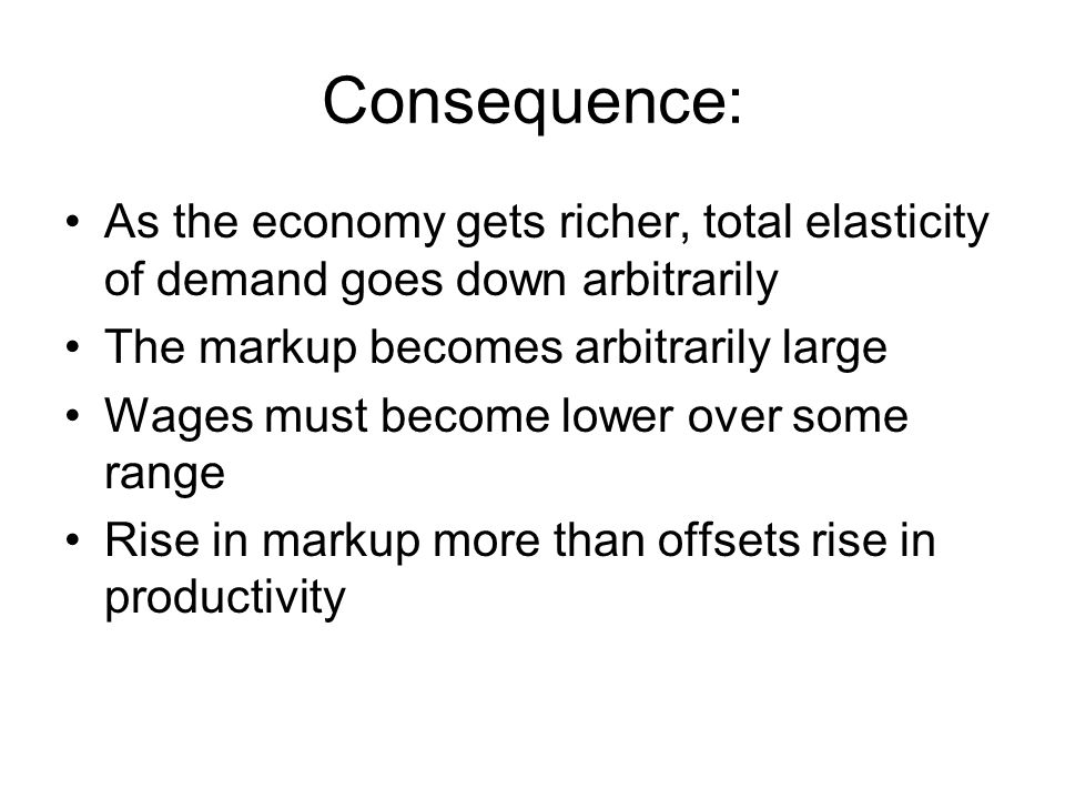 Consequence: As the economy gets richer, total elasticity of demand goes down arbitrarily The markup becomes arbitrarily large Wages must become lower