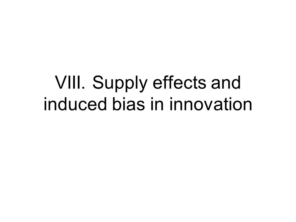 VIII. Supply effects and induced bias in innovation