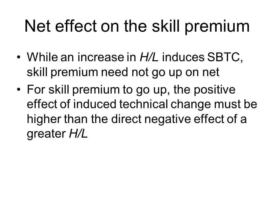 Net effect on the skill premium While an increase in H/L induces SBTC, skill premium need not go up on net For skill premium to go up, the positive effect of induced technical change must be higher than the direct negative effect of a greater H/L
