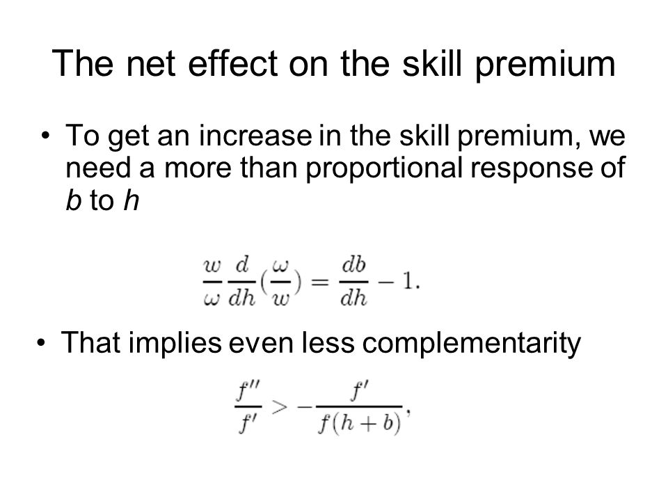 The net effect on the skill premium To get an increase in the skill premium, we need a more than proportional response of b to h That implies even less complementarity