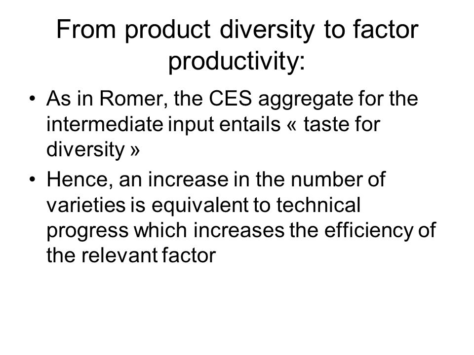 From product diversity to factor productivity: As in Romer, the CES aggregate for the intermediate input entails « taste for diversity » Hence, an increase in the number of varieties is equivalent to technical progress which increases the efficiency of the relevant factor
