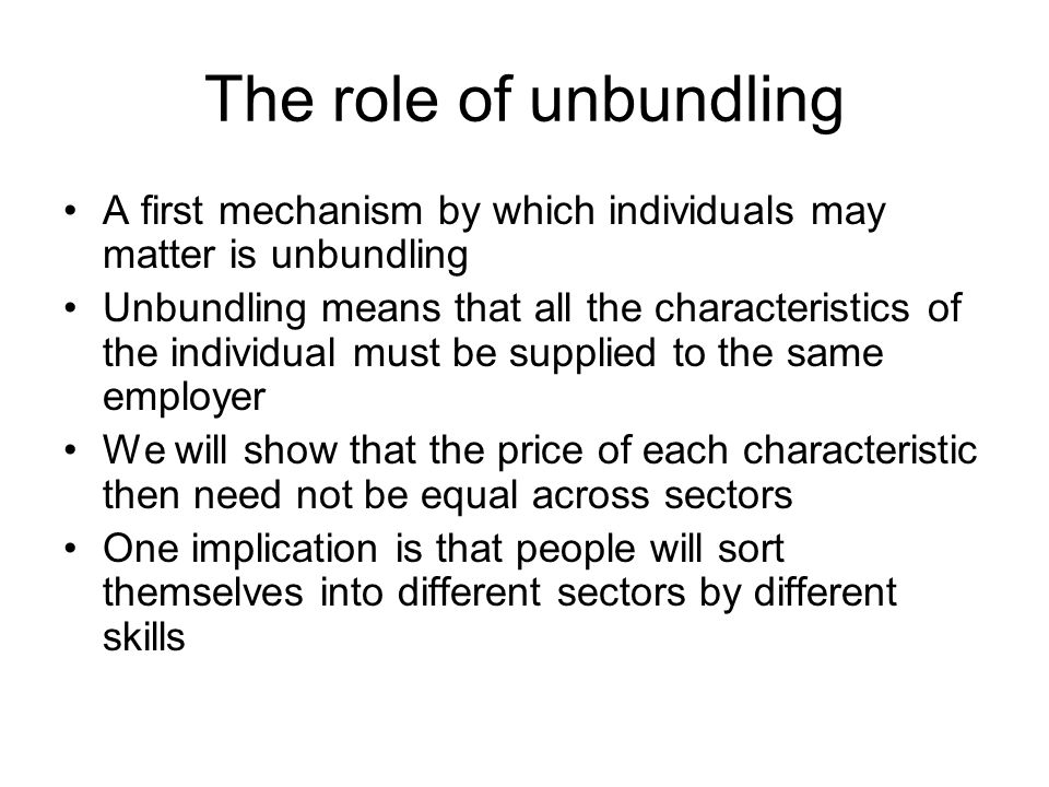 The role of unbundling A first mechanism by which individuals may matter is unbundling Unbundling means that all the characteristics of the individual must be supplied to the same employer We will show that the price of each characteristic then need not be equal across sectors One implication is that people will sort themselves into different sectors by different skills